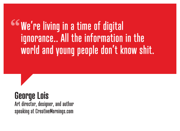 """We're living in a time of digital ignorance.. All the information in the world and young people don't know shit.""  George Lois, Art director, designer, and author speaking at CreativeMornings/NewYork(*watch the talk)"