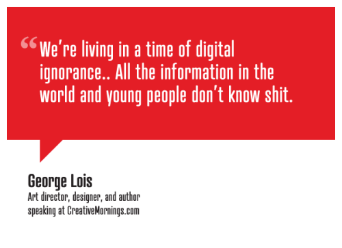 "creativemornings:  ""We're living in a time of digital ignorance.. All the information in the world and young people don't know shit.""  George Lois, Art director, designer, and author speaking at CreativeMornings/NewYork(*watch the talk)"