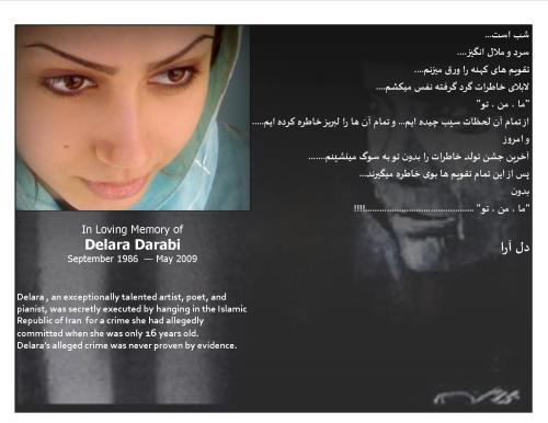 Remembering, missing, the beautiful Delara Darabi, who was brutally and wrongfully taken away from us.  May the angels in heaven grant her the peace that humans deprived her of on this earth.