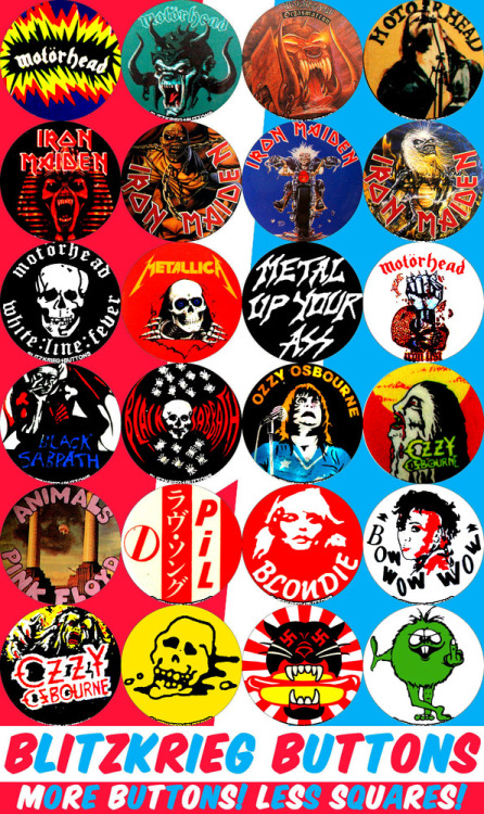 "porkmagazine:  BLITZKRIEG BUTTONS BLASTING THEIR WAY INTO YOUR HEART! 1.25"" SMALL BUTTONS! MOTORHEAD! WHITE LINE FEVER! METALLICA RIPPER! METAL UP YOUR ASS! IRON FIST! BLACK SABBATH PONDEROUS DEVIL. BLACK SABBATH SKULL & SPIDERS. OZZY OSBOURNE LOOKING CRAZY! OZZY HOWLING AT THE MOON! PINK FLOYD ANIMALS. PIL NIPPON. BLONDIE. BOW WOW WOW (WOW!) OZZY BARKING AT THE MOON. CRAMPS FAN CLUB SKULL. THE PANZER WURST & THE LITTLE GREEN FUCKER. ALL AT THE PORK SHOP."