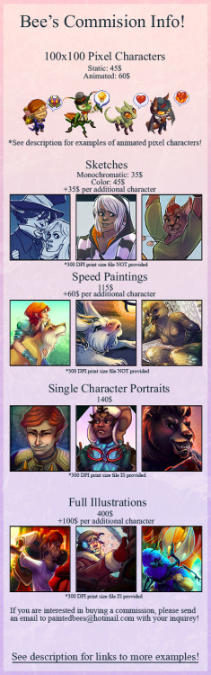 painted-bees:  Commissions, everyone!I accept paypal only. For pixel characters, sketches, and speed paintings, I ask full payment upfront. For portraits and illustrations, I ask for a 30$ deposit and send a sketch for approval before asking for the remainder of the payment. I will always provide you with an estimate date as to when you can expect your commission to be completed, and I will meet that deadline, give or take 24 hours :] I will not draw excessive gore, pornographic imagery or fetish themes. If you come to me with an inquiry for subject matter that I feel uncomfortable with depicting, I will let you know in a polite and mature manner. You can see the commission current queue here! For more and full sized examples, check out the following links!:  -Animated pixel characters -Sketches -Speed paintings -Portraits -Illustrations