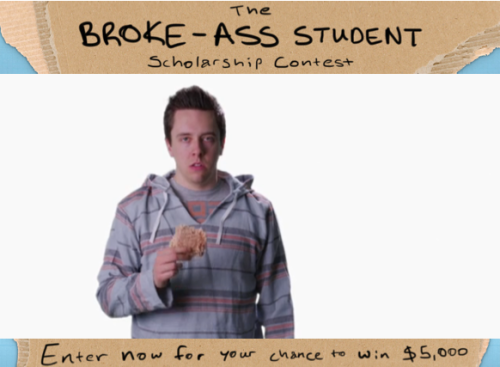 collegehumor:  The Broke-Ass Student Scholarship Contest Does eating raw Ramen sound all too familiar?  Would $5000 be able to change that? Check this out to see how you could win the scholarship!