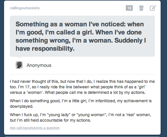 digidiskette:  fruit-and-flowers:  watch-meshine:  callingoutsexists:  made rebloggable by request  I've never noticed this till now.. Praise: good girl, thats my girl, you go girl Reprimand: Listen here young lady, As a woman you should…, You're old enough to know…, You're a woman now, not a little girl.  I never would have noticed this;  No one ever believed me when I called them on this bullshit. Good to know it's not just me.