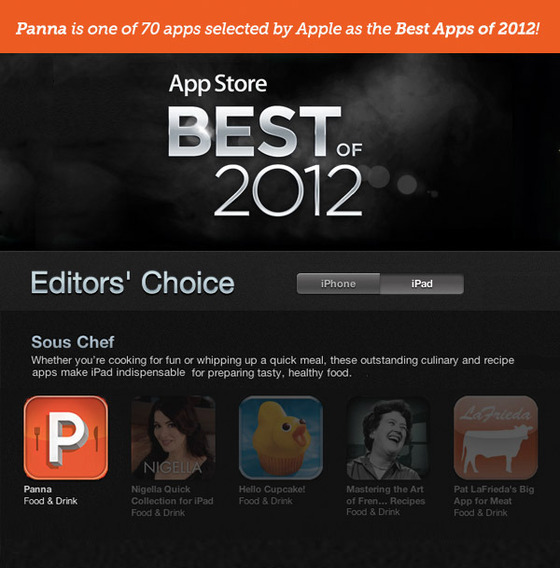 Apple agrees.  Panna, the only video-based cookbook for the iPad, launched in the App Store a few weeks ago. Turns out, people really love it — so much so that Apple named the Kickstarter-funded app one of the Best Apps of 2012. Congratulations to David Ellner and the rest of the Panna crew, and to all the backers who made it possible. Now, get cooking!