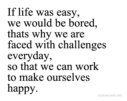 cutesecrets:  If life was easy, we would be bored, thats why we are faced with challenges everyday, so that we can work to make ourselves happy. MORE QUOTES HERE!