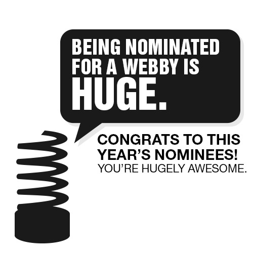 webbys:  DRUMROLL PLEASE… This year's Webby Nominees have been announced! We received over 11,000 entries from 60 countries, the most ever in our history of honoring the very best of the Web. The Internet is huge. Winning is huge. And this year, it's huger than ever.  NOW, it's up to you to decide who wins the Internet this year. VOTE now in The Webby People's Voice.