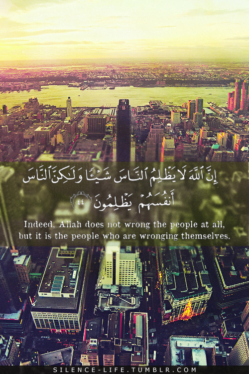 islamic-art-and-quotes:  Quran 10:44: Allah Does Not Wrong the People  إِنَّ اللَّهَ لَا يَظْلِمُ النَّاسَ شَيْئًا وَلَكِنَّ النَّاسَ أَنْفُسَهُمْ يَظْلِمُونَ Indeed, Allah does not wrong the people at all, but it is the people who are wronging themselves. (Quran 10:44)  From the Collection: Quranic Verses in English Originally found on: silence-life