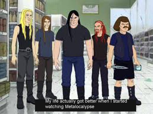 My life actually got better when I started watching Metalocalypse
