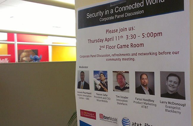 """Security in a Connected World"" Plug and Play will be hosting a panel discussion next week for our newest startup companies and would love to invite everyone from our community to attend. The topic will be security as it relates to large corporations and startup companies. Moderator: Hossein Pourmand – Stevens Center for Innovation USC Panelists: Naeem Zafar – Bitzermobile Faraz Hoodboy – AT&T Larry McDonough – Blackberry Tim Strader – Statefarm http://bit.ly/ZJlkG2"