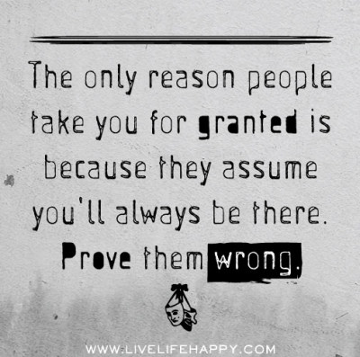 deeplifequotes:  The only reason people take you for granted is because they assume you'll always be there. Prove them wrong.