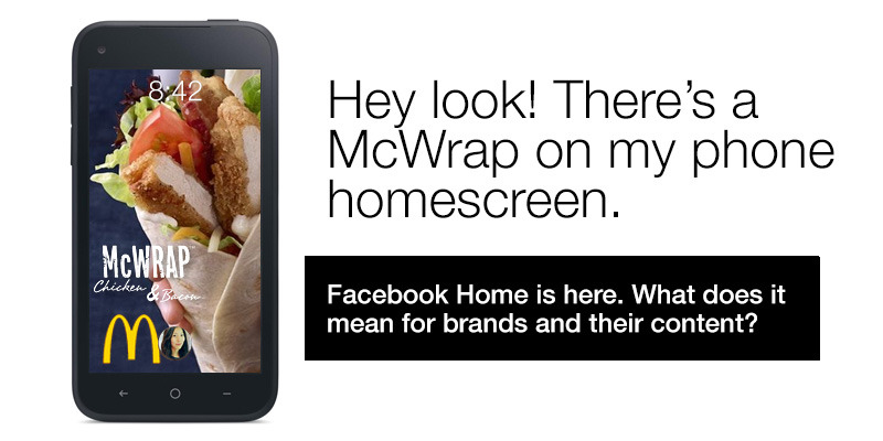 "Facebook Home: What does it mean for brands and their content? First of all, this is going to be very interesting to watch. Seeing a brand's content in your Facebook newsfeed is one thing, now the possibility of that same content appearing on your phone's home screen the minute you pick it up is a whole new ballgame. If Facebook Home gains momentum, I think brands are going to have to approach their content very carefully. I know that the demo of Facebook Home looks great in theory when it's filled with photos of your friends and family, but what happens when an actual feed starts to populate Home and a user is left staring at a glamour photo of a McDonald's Premium McWrap or an Instagram shot of a can of Mt. Dew Kickstart? It's going to be more critical than ever that a brand create content that is engaging enough to make their followers smile or feel good. Now that their content has the chance of appearing on their followers' home screen of their phone, the likelihood of an ""unlike"" is stronger than ever. I personally think Facebook will evolve Home to allow for specification of who or what ""groups"" appears on the phone's home screen. This would allow Facebook Home users to still follow brands without hearing from them every time they pick up their phone. The home screen of a phone is precious territory, and if the home screen becomes Home, then brands better tiptoe through the threshold."