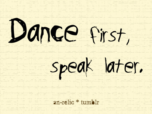 Dance first, speak later.