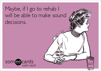 Maybe, if I go to rehab I will be able to make sound decisions.Via someecards