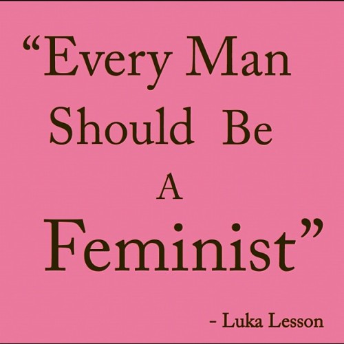 Every Man Should Be A Feminist. #InternationalWomensDay #8March2013 #Respect #Love #Hope #Equality #Balance #Justice #Feminist #Philosophy #Understanding #Compassion #IWD #Everyday #Learning #Peace