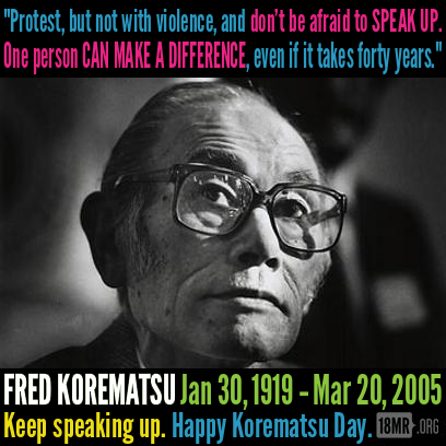 "18mr:  Today is Fred Korematsu Day. FRED KOREMATSU (1/30/1919-3/20/2005) was a Japanese-American who resisted internment during World War II. The ACLU picked up his case as a way to challenge the legality of internment; Korematsu was charged and convicted of violating military orders. Not until much later in his life was Korematsu's name cleared and his cause vindicated. After uncovering new evidence that reports from the FBI saying Japanese-Americans posed no threat had been suppressed, Korematsu's conviction was overturned. In 1998, President Bill Clinton awarded him with the Presidential Medal of Freedom, saying ""In the long history of our country's constant search for justice, some names of ordinary citizens stand for millions of souls. Plessy, Brown, Parks…to that distinguished list, today we add the name of Fred Korematsu."" Late in life, Korematsu also spoke out against the U.S. government's practices at Guantanamo Bay and other sites, saying that if we learn anything from his story, it should be that imprisoning people without charge merely because they ""look"" like an enemy, and helped write amicus curiae briefs filed in cases against the federal government on behalf of U.S. citizens held at Guantanamo."