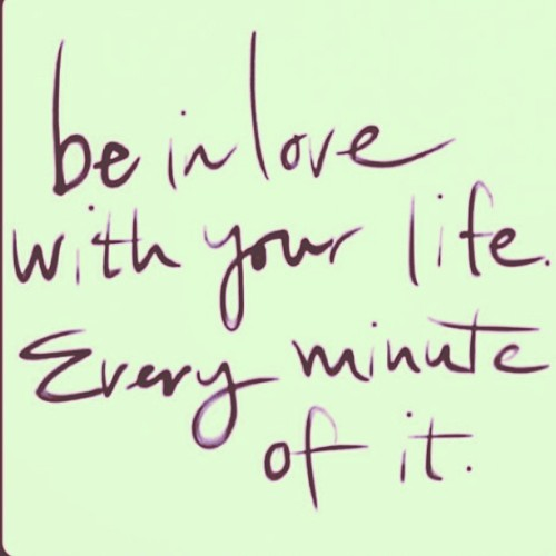 be in love with your life…Every minute of it! #love #life #motto #truth #preach #joy #accepting #gratitude #cherish #realtalk #smile #peace #always #laugh #repetition #affirmation #thanks