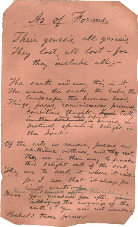 "Walt Whitman's handwritten poem ""As of Forms"". The poem reads: Their genesis, all genesis, They lost, all lost — for they include all. The earth and everything in it. The wave, the snake, the babe, the landscape, the human head, Things, faces, reminiscences, presences, conditions, thoughts — tally and make definite a divine indistinct spiritual delight in the Soul.  Of the arts, as music, poems, architecture, outlines, and the rest, they are in their way to provoke this delight out of the soul, They are to seek it where it waits —for I see that it always patiently waits. Have you sought the inkling ? Have you wandered after the meanings of the earth? You need not wander; Behold those forms."