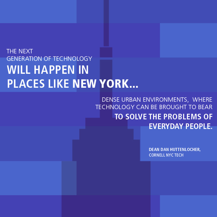 """The next generation of technology will happen in places like New York…dense urban environments, where technology can be brought to bear to solve the problems of everyday people.""     Cornell NYC Tech Dean Dan Huttenlocher on ""Silicon Island"""