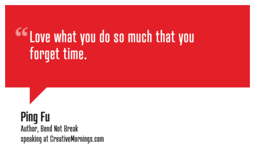 "creativemornings:  ""Love what you do so much that you forget time.""  Ping Fu, Author, Bend Not Break speaking at CreativeMornings/NewYork(*watch the talk)"