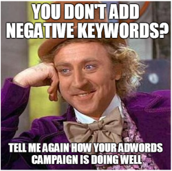The Most Common #Adwords Fails (As Told Through Memes) 12 of 13.Fail 12 – Never Adding Negative Keywords.(Full presentation will be loaded onto slideshare soon. Look out for more details.)