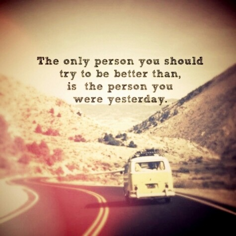 The only person you should try to be better man than, is the person you were yesterday