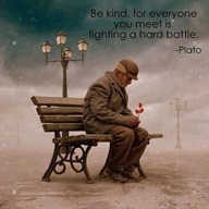 Be kind for everyone you meet is fighting a hard battle. -Plato