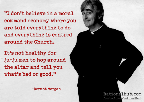 """I don't believe in a moral command economy where you are told everything to do and everything is centred around the Church. It's not healthy for ju-ju men to hop around the altar and tell you what's bad or good."" - Dermot Morgan"