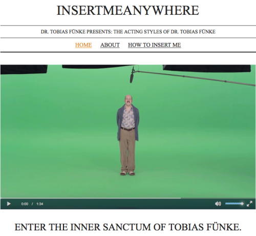 "InsertMeAnywhere.Biz.  Welcome to Dr. Tobias Fünke's Internet Video Audition Reel! I hope you enjoy the deep range of thespian urges that come out in each of my characters. ""Blue Man Group Understudy"" was just the tip of my talent. Feel free to insert me into any available openings — my bits are sure to startle you!"