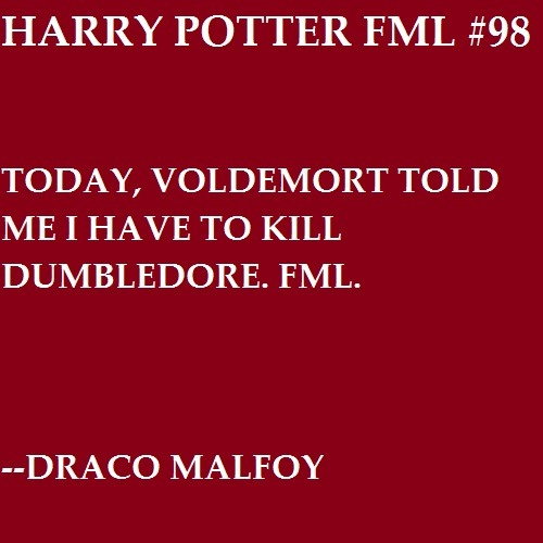 Today, Voldemort told me I have to kill Dumbledore. FML. —Draco Malfoy