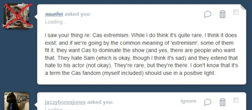 "(I started typing a simple reply to this ask and it somehow became a rant. I'm terribly sorry to the person who sent it - I scribbled you out so you won't feel targeted.) I've been in the fandom 3 years, on tumblr for 2, and I follow almost 700 spn-related blogs. I found most of these blogs through similar posts to the one I made earlier. 'Like if you're a Cas!fan', 'Reblog if you ship destiel/cockles' etc… I specifically hunt down Cas!fans, fans who are not Dean!girls or Sam!girls, but Cas!girls/boys in the sense that Castiel is their favorite character. I am probably already following the most extreme Castiel fans on tumblr. And even with all of that I have never seen Sam-hate. And by hate I mean character-bashing, people who want him off the show, etc. Though it's not always the case, I commonly see Cas!fans who like and enjoy Sam, but prefer Dean and Castiel. I have seen several Cas!fans who don't connect with Sam's character at all, and are therefore completely indifferent to Sam. They neither like nor dislike him, they simply don't care that much. But I have never once see a Cas!fan who hates Sam. The only Sam/Jared hate I have ever seen is people who are trolling the tags because they are addicted to fandom wank/attention. The same is true of Jared. The only Jared hate I have ever seen is trolls trolling purely for the sake of trolling. People who don't have an account for any reason other than saying ""Jared sucks"" ""Baby padalecki should die!!"" and their comments often have really bad grammar and sound unintelligent, they tag their hate and try really hard to get people to notice them on top of being really hateful. These are people who either just like the attention that taking such a hateful stance gets them, or are purposefully trying to give destiel shippers a bad name. (yes there are people who oppose destiel so strongly they do shit like this - I have proof if you want it) These blogs are fake. A true Sam!hater would have a seemingly normal spn blog, with asks and replies from other blogs, comments on things they've reblogged, maybe some posts showing their tumblr crushes, etc… my point is, it's easy to spot the fake-troll-blogs. There are plenty of fans who watch the show for Misha/Cas, it was why they started watching, it was why they stayed. Castiel was a regular/recurring character for quite some time, and  a lot of people were shocked when he was reduced to 8 episodes a season… (I'm still in shock) for a lot of us who thought Castiel was an integral part of the show, it's as though spn announced next season there would be no Dean, or that Dean would only appear in 8 episodes. There are people who think Castiel needs his own spin-off. There are people who read/write fanfic that is solely about Castiel and his past/future as an angel before or after Sam and Dean existed with little or no mention of Sam or Dean at all. They love Castiel just for Castiel, not as a little pet for the Winchesters, or just a love interest for Dean. And even with all that, I have never seen anyone say Cas should dominate the show, or get more screen time than the bros. I myself think Castiel should be returned to a series regular, and get equal screen time. I believe both Castiel and his actor earned the right to be considered the third main character, the third Winchester… more like he was in seasons 4, 5, and even 6. I think that the the show has grown past it's original premises. Not just with Castiel, but Sam and Dean have become much more complex than they were ever intended to be, the show was never meant to be about their 'bond', that stuff was all added in later… as well as the concept that this is a show about family and that family don't end with blood. And I think all this evolution and growth… is a good thing and natural/normal development for a tv show. Extremist means more than the norm. Cas!extremists are not just normal fans who 'like Cas', Castiel is their favorite character, they watch the show primarily for Castiel… etc. But loving Castiel to this extreme and hating Sam or Jared or not connected or related in any way. If a person doesn't care much for Sam, it has nothing to do with whether or not they like Castiel. If Castiel didn't exist- they still probably wouldn't care much for Sam. The fact that loving Castiel to an extreme is automatically associated with hating Sam is ridiculous actually. If I said I were a Dean!extremist would you assume I hate Sam? Nope only Castiel fans get this association… even though nothing about liking Castiel automatically makes you more or less prone to liking Sam less than any other character. It's like if I said 'FuckYEAH blue is the best color ever, I am all about blue!!!' And people were like 'Oh so you hate red?' That would be weird. The two things are completely unrelated. Maybe some blue!extremists  like red and hate yellow. Or are just completed unopinionated on red. But for some reason there is this negative association that all blue!fans hate red. Loving blue to an extreme doesn't magically make you hate red, or mean that you want to see red taken off the color wheel.  Loving Cas to an extreme doesn't mean you hate Sam or want him off the show. Basically my point is, I am about as extreme as a Cas fan can be. I'm a self-proclaimed Cas!extremist. It's harmless, like my addiction to coffee. I don't hate tea. I keep it in my cabinet. I don't hate Sam. I want him on the show. But I am obsessed with Castiel. I want to meet other fans who are obsessed with Castiel, and I want to be proud of my obsession and enjoy it. Isn't that what tumblr is for? (unless you are a hipster in which case get out)"