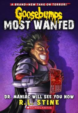 Goosebumps Most Wanted #5: Dr. Maniac Will See You Now  The Most Wanted list continues with Dr. Maniac, the strangest doctor of them all. When a group of comic book characters appear in the real world, twelve-year-old Richard Dreezer must track down Dr. Maniac to save the day. Straight from the comic book of your worst nightmares, this evil genius will make sure you leave sicker than when you arrived.