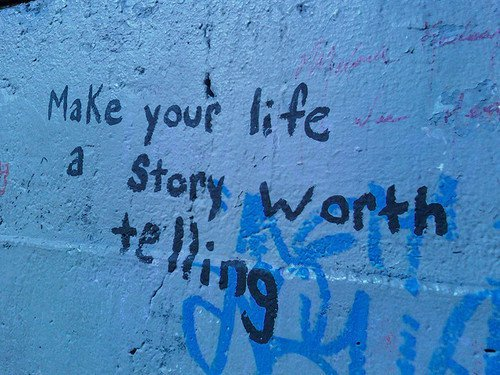 Make sure your life story is worth telling