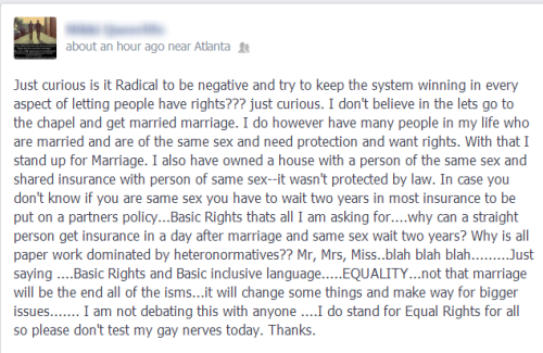 "btw, the people who dismiss the criticisms of the rabid marriage equality movement are missing the fucking point. When you pretend that the criticisms are about gays not wanting other gays to have rights you're ignoring the very important critiques of the racism, classism, and transphobia inherent in a movement that funnels millions into a cause that will most benefit those already at the top. Marriage equality is getting national attention and ridiculous amounts of funding while the people whose backs you built your movement on are being murdered in the streets with very little protest. Your insistence that this is making way for other issues isn't a new lie. The mainstream gay rights movement has been telling trans people(and black people and poor people) ""we'll come back for you!"" for decades. Look up trans exclusion from ENDA if you don't believe me. Shit, open your fucking eyes. You have to be pretty willfully ignorant and full of unchecked privilege to think the only reason people could see an issue with this is for the purpose of denying you."