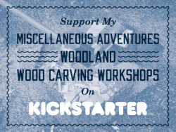 I just launched a Kickstarter campaign to help raise funds for my Miscellaneous Adventures Woodland Woodcarving Workshops! I'm trying to spread the word and really need your help to make this project a success; if you want to tweet, blog, share the link about it or even pledge then I'll be eternally grateful. Cheers!