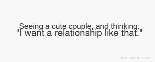 "cutesecrets:  Seeing a cute couple, and thinking: ""I want a relationship like that."" MORE QUOTES HERE!"