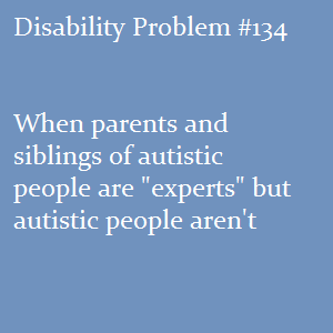 "(Image text: Disability Problem #134: When parents and siblings of autistic people are ""experts"" but autistic people aren't)"