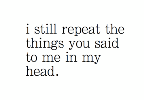I still repeat the things you said to me in my head.