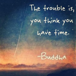 blackswanyoga:  The trouble is, you think you have time. #Buddha #happysaturday