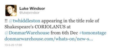 Finally, Tom Hiddleston will play the lead in Coriolanus, directed by Josie Rourke, running from 17 December 2013 to 8 February 2014 (previews from 6 December). Hiddleston, who previously told Whatsonstage.com that he would soon be returning to the stage, was last seen at the Donmar Warehouse in 2008 when he appeared in Othello andIvanov. The cast will also include Mark Gatiss. Coriolanus will be broadcast to cinemas around the world on 30 January 2014 as part of NT Live. Public booking opens on 25 June 2013. (x)  YOU GUYS I AM GOING TO BE IN LONDON IN DECEMBER YOU GUYS I AM HYPERVENTILATING RIGHT NOW