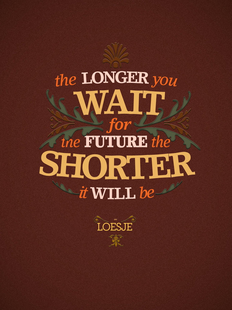 The longer you wait for the future the shorter it will be. Loesje