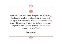 islamic-art-and-quotes:  Yasmin Mogahed Quote: The Heart  Don't think for a moment that your heart is strong. The heart is a vulnerable fool. It turns more easily than your head. That's why it's called 'qalb' (that which turns). Protect it with layer upon layer of guards. And the only guard is the consistent remembrance of God. Yasmin Mogahed  From the Collection: Yasmin Mogahed Quotes Originally found on: whereherworldbegins