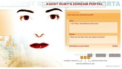 CLICK TO CHAT WITH AGENT RUBY! SFMOMA commissioned the online project Agent Ruby by artist Lynn Hershman Leeson more than 10 years ago. Since then Agent Ruby — an artificial intelligence Internet entity — has conversed with online users, which has shaped her memory, knowledge, and moods. Learn more→