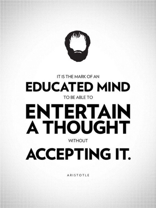 It is the mark of an educated mind to be able to entertain a thought without accepting it. - Aristotle