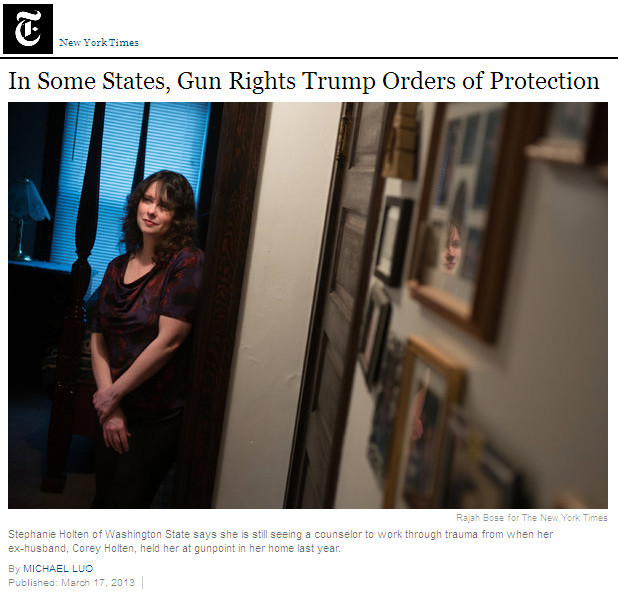 "You can stop pretending that guns protect women now.  	 		New York Times: 	 		Early last year, after a series of frightening encounters with her former husband, Stephanie Holten went to court in Spokane, Wash., to obtain a temporary order for protection. 	 		Her former husband, Corey Holten, threatened to put a gun in her mouth and pull the trigger, she wrote in her petition. He also said he would ""put a cap"" in her if her new boyfriend ""gets near my kids."" In neat block letters she wrote, "" He owns guns, I am scared."" 	 		The judge's order prohibited Mr. Holten from going within two blocks of his former wife's home and imposed a number of other restrictions. What it did not require him to do was surrender his guns. 	 		About 12 hours after he was served with the order, Mr. Holten was lying in wait when his former wife returned home from a date with their two children in tow. Armed with a small semiautomatic rifle bought several months before, he stepped out of his car and thrust the muzzle into her chest. He directed her inside the house, yelling that he was going to kill her.   	What saved Holten was not another gun, but a phone. She dial 911, then hid the phone. ""The dispatcher heard Ms. Holten begging for her life and quickly directed officers to the scene,"" the report tells us.  	""For all its rage and terror, the episode might well have been prevented,"" NYT goes on. ""Had Mr. Holten lived in one of a handful of states, the protection order would have forced him to relinquish his firearms. But that is not the case in Washington and most of the country, in large part because of the influence of the National Rifle Association and its allies.""  	I know that the insane and the NRA (I realize I'm being redundant) would argue that Stephanie Holten would've been better off had she been armed too. But exchanging gunfire with a lunatic does not guarantee success. And since her kids were present, tragedy would be all that more likely. Gun fanatics live in a fantasy world, informed by action movies, where the ""good guy"" always comes out on top. But in the real world, criminals aren't automatically incompetent. Justice is a human construct, not a law of physics. In a gun v. gun confrontation, either party can lose. This is why people with guns are more likely to be shot — if I'm a criminal and someone pulls a gun on me, they're my primary target. And of course, belief in the ""good guys always win"" theory promoted by the NRA causes people to take stupid risks.  	The fact is that there are people who should not have guns. More guns is not the answer here, fewer guns obviously are. There are situations — and this is one — where meeting the NRA's definition of ""pro-gun"" is in reality just pro-crime. Cory Holton is obviously scum. He can live without his guns.  	And his ex-wife and kids would stand a better chance of living as well. A woman's chance of being killed by an abuser increases by 700% if he has access to a firearm. That's just a fact. And it's a fact the NRA doesn't want you to know, because they want to be able to sell guns and ammo to criminals like Stephanie Holton's stalking, abusive ex-husband."