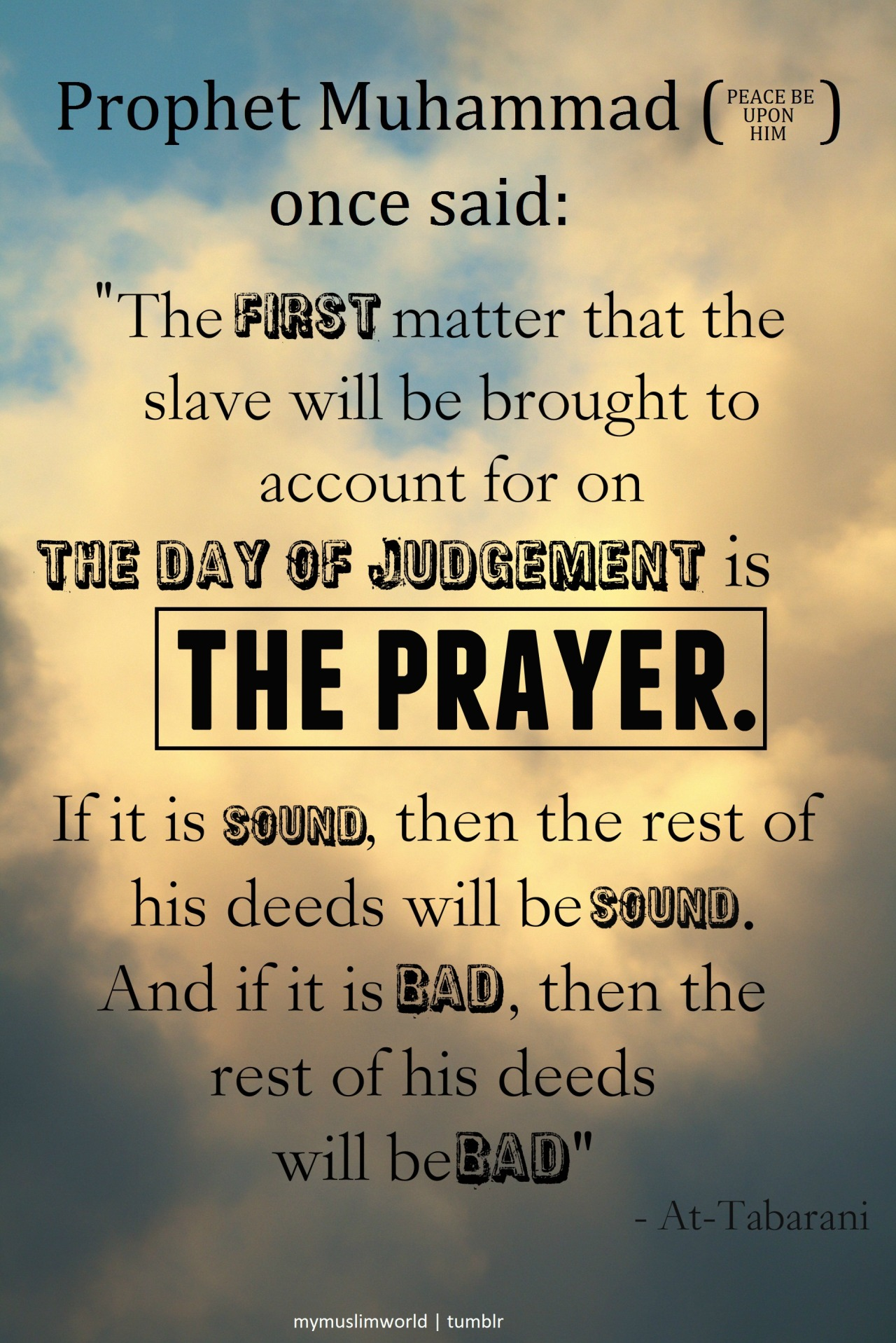 "Prophet Muhammad (PBUH) said: ""The first matter that the slave will be brought to account for on the Day of Judgement is the prayer. If it is sound, then the rest of his deeds will be sound. And if it is bad, then the rest of his deeds will be bad."" - At-Tabarani The value of our deeds rely on the quality of our prayers."