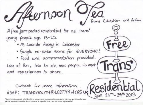 Free Trans Youth Residential with Afternoon TEA (Trans Education and Action)  Young trans people aged 13-25 are welcome to come on this fun, interesting and supportive residential that Afternoon TEA trans youth group is organising. It is free to come too thanks to Comic Relief!  At Launde Abbey in Leicestershire, on April 26th - 28th Single, en-suite rooms for everyone! Food & accommodation provided… completely free! We will do a pick up from Manchester at 6pm on Friday 26th at the LGBT centre, 49 Sidney St, M1 7HB. Please let us know if you would like a pick up by contacting Amelia on 0781 398 1338. We will also drop people back in Manchester on Sunday evening at 5pm. You can also make your own way to Launde Abbey if you prefer. Launde Abbey is located in Leicestershire, England, 14 miles east of the city of Leicester and six miles south west of Oakham, Rutland. http://www.laundeabbey.org.uk/ The building is a religious one, but the residential is open to people of any or no religion, and the Abbey staff will have had trans awareness training. On the Friday we will do some get to know you games and ground rules setting. One the Saturday and Sunday we will do some cycling, a workshop on sex and relationships, a murder mystery, a midnight walk, a nature walk, a social action workshop, games, emotional wellbeing activities. So we hope you can make it! For more information and a consent form to attend, email transyouth@lgbtynw.org.uk