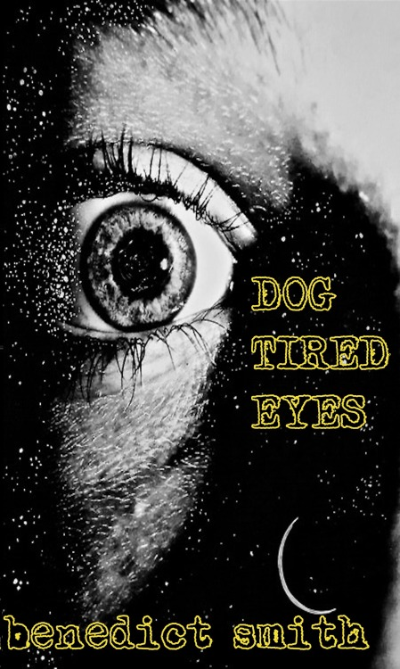 benedictsmith:  This is the cover for my upcoming collection Dog Tired Eyes, which will be out in about a week. I based it on this piece by the incredibly talented artist Tyler Murphy. It'll be a 66-page collection with 5 short prose pieces and 27 poems, 4 of which are new.