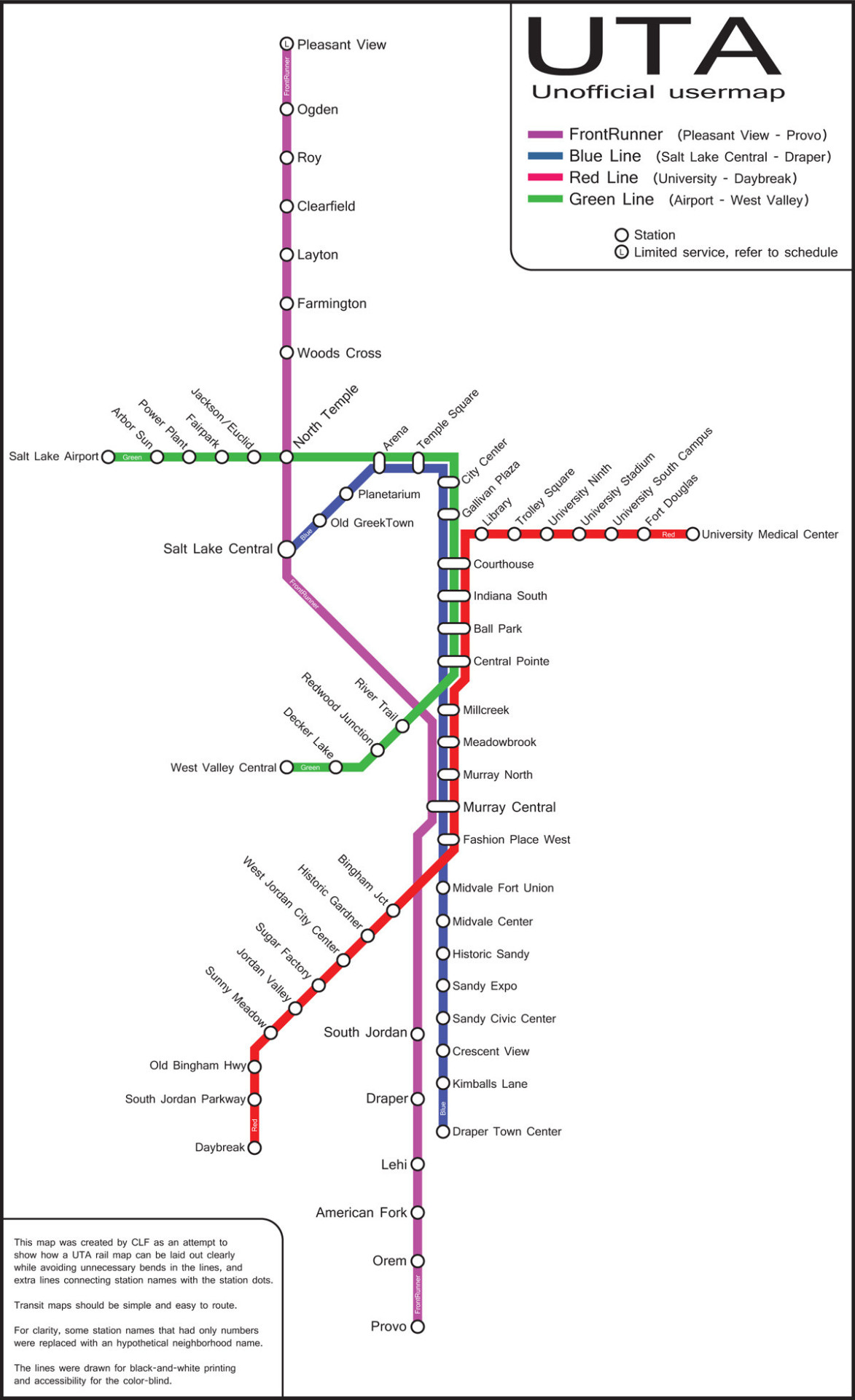 "Unofficial Map: UTA TRAX and Frontrunner — a plea for good transit map design Found on Twitter via user @f40phr231 Following on from yesterday's post, here's an unofficial map of Salt Lake City's TRAX and FrontRunner rail system. I've feautured another unofficial map of this system previously (December 2012, 3.5 stars), but this one is interesting because it contains a message seemingly aimed at the UTA, almost pleading for better map design. It reads: This map was created by CLF as an attempt to show how a UTA rail map can be laid out clearly while avoiding unnecessary bends in the lines, and extra lines connecting station names with the station dots. Transit maps should be simple and easy to route. For clarity, some station names that had only only numbers were replaced with an hypothetical neighborhood name. The lines were drawn for black-and-white printing and accessibility for the color-blind. In the grand scheme of things, this map is really pretty standard — there's nothing truly memorable about it, nor is the design particularly outstanding — yet it's still streets ahead of the current official map. The extra space afforded to downtown SLC works wonders for clarity and usability — gone are the ugly lines pointing to stations from awkwardly placed labels. The labelling could still use some work — different sizes of type are used, and the labels on the south-western leg of the Red Line could easily be set horizontally instead of at an angle. The tiny labelling of route names within their respective route lines is next to useless: another approach should be used to identify routes for color-blind users. Finally, a tweet from the UTA in response to this map seems to suggest that things could get better in the future — here's hoping! P.S. Does anyone know who or what ""CLF"" is?"