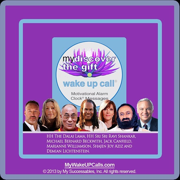 Wake Up Inspired with HH the Dalai Lama, Jack Canfield, Marianne Williamson, HH Sri Sri Ravi Shankar, David Wolfe, Sir Ken Robinson, Michael Beckwith, Mary Morrissey, Janet Attwood, and many other world renowned thought leaders! http://www.mywakeupcalls.net/product_my_discover_the_gift.php
