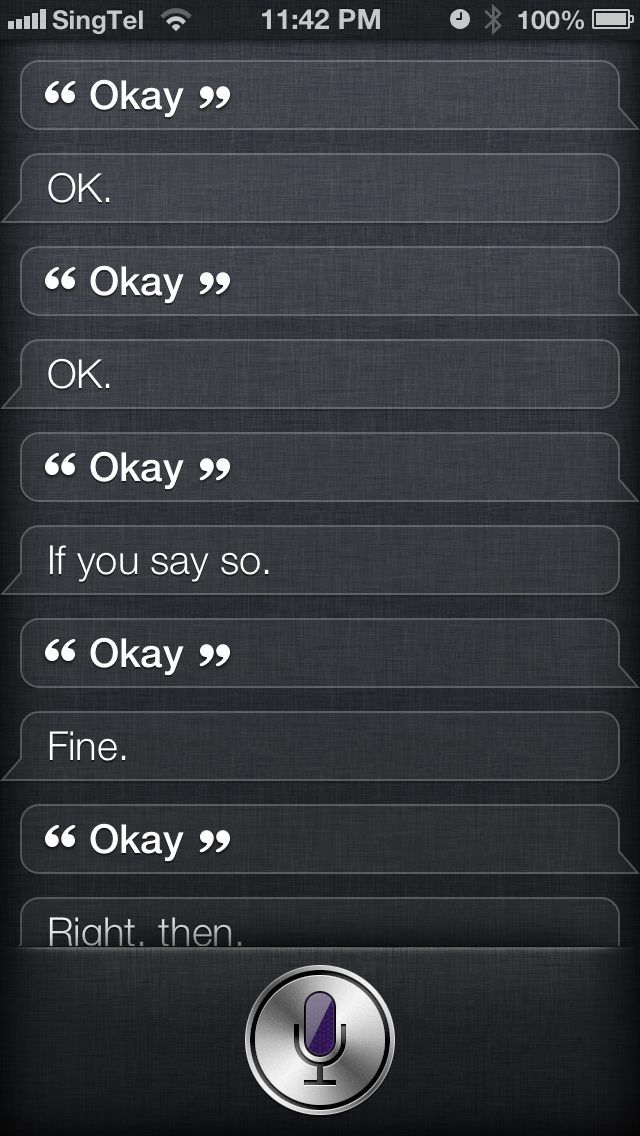 """Okay, Siri."" Siri: ""OK"" ""Okay."" Siri: ""OK"" ""Okay."" Siri: ""If you say so."" ""Okay. Siri: ""Fine."" ""Okay."" Siri: ""Right, then."" Thanks to Javier for demonstrating why 5-year-olds shouldn't have phones."